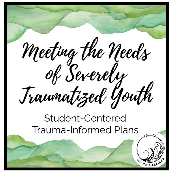 Meeting the Needs of Severely Traumatized Youth: How Do We Design Individual Trauma-Sensitive Plans for Students?